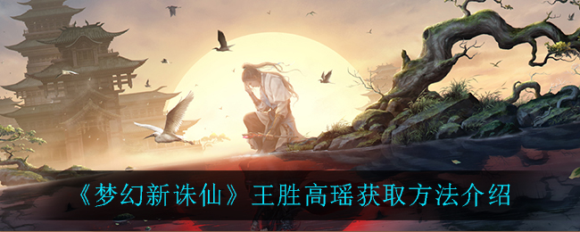 《梦幻新诛仙》王胜高瑶获取方法介绍